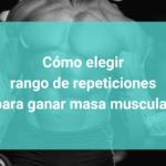 Cómo elegir rango de repeticiones para ganar masa muscular